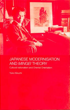 Japanese Modernisation and Mingei Theory: Cultural Nationalism and Oriental Orientalism, 1st Edition (Hardback) book cover
