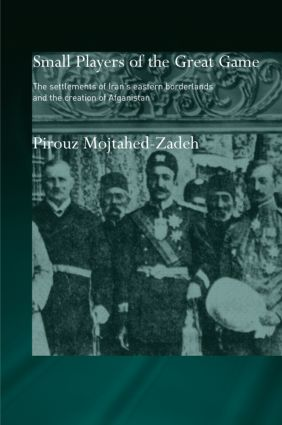 The Small Players of the Great Game: The Settlement of Iran's Eastern Borderlands and the Creation of Afghanistan book cover