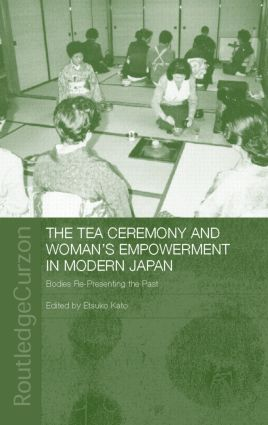 The Tea Ceremony and Women's Empowerment in Modern Japan: Bodies Re-Presenting the Past, 1st Edition (Hardback) book cover