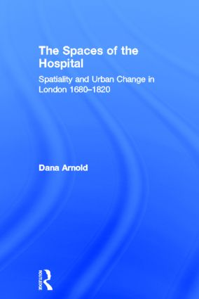The Spaces of the Hospital: Spatiality and Urban Change in London 1680-1820 book cover