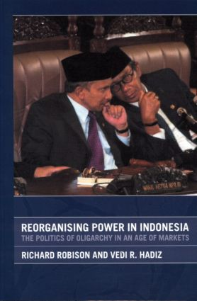 Reorganising Power in Indonesia: The Politics of Oligarchy in an Age of Markets, 1st Edition (Paperback) book cover