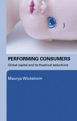 Performing Consumers: Global Capital and its Theatrical Seductions, 1st Edition (Paperback) book cover