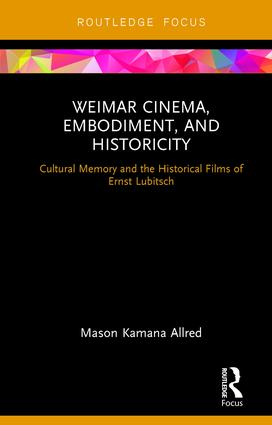 Weimar Cinema, Embodiment, and Historicity: Cultural Memory and the Historical Films of Ernst Lubitsch, 1st Edition (Hardback) book cover