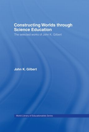 Constructing Worlds through Science Education: The Selected Works of John K. Gilbert book cover