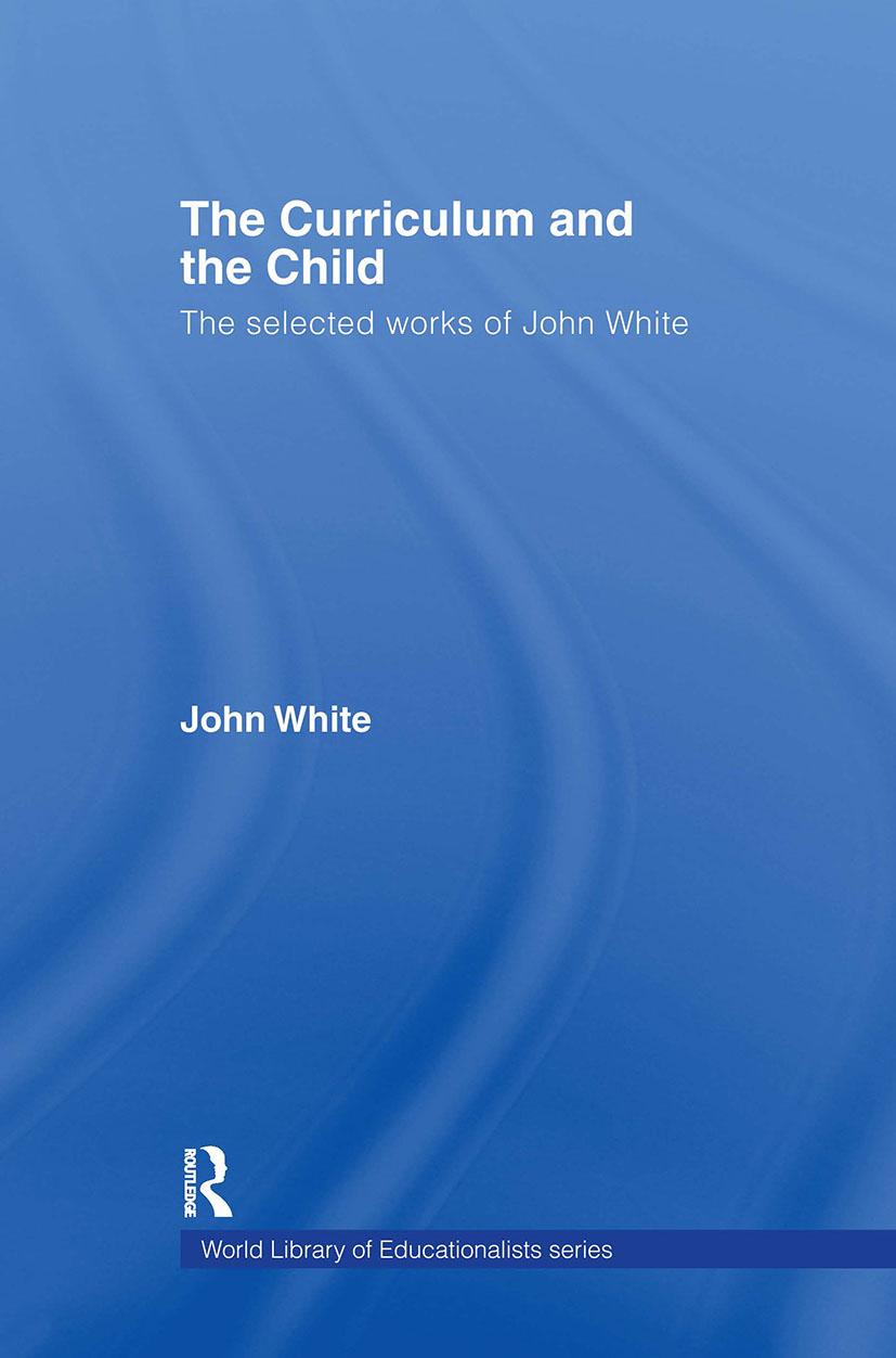 The Curriculum and the Child: The Selected Works of John White book cover