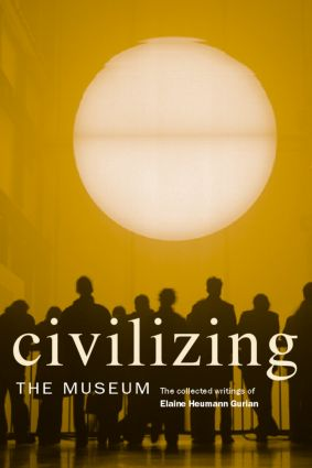 Civilizing the Museum: The Collected Writings of Elaine Heumann Gurian, 1st Edition (Paperback) book cover