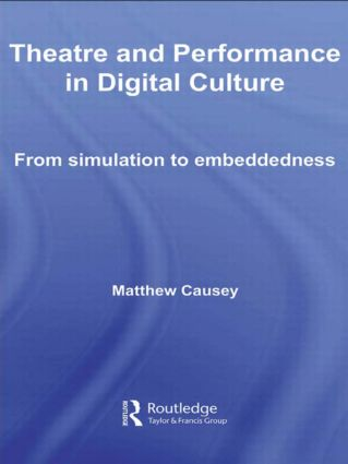 Theatre and Performance in Digital Culture: From Simulation to Embeddedness, 1st Edition (Hardback) book cover