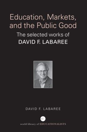 Education, Markets, and the Public Good: The Selected Works of David F. Labaree book cover