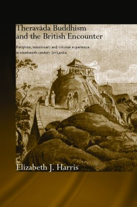 Theravada Buddhism and the British Encounter: Religious, Missionary and Colonial Experience in Nineteenth Century Sri Lanka book cover