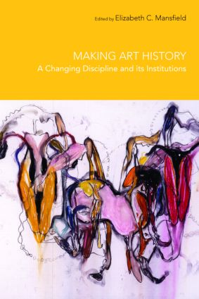 Making Art History: A Changing Discipline and its Institutions, 1st Edition (Paperback) book cover