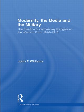 Modernity, the Media and the Military: The Creation of National Mythologies on the Western Front 1914-1918 (Hardback) book cover