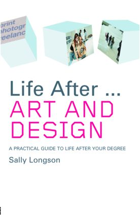 Life After...Art and Design: A practical guide to life after your degree book cover