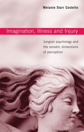 Imagination, Illness and Injury: Jungian Psychology and the Somatic Dimensions of Perception, 1st Edition (Paperback) book cover