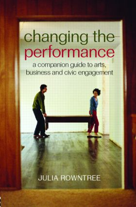 Changing the Performance: A Companion Guide to Arts, Business and Civic Engagement, 1st Edition (Paperback) book cover