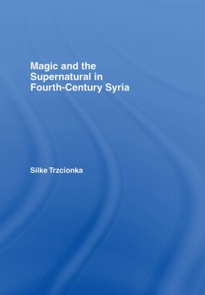 Magic and the Supernatural in Fourth Century Syria: 1st Edition (Hardback) book cover