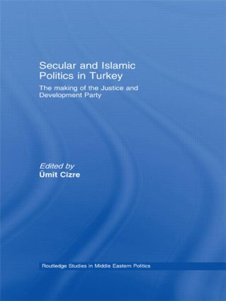 Secular and Islamic Politics in Turkey: The Making of the Justice and Development Party, 1st Edition (Hardback) book cover