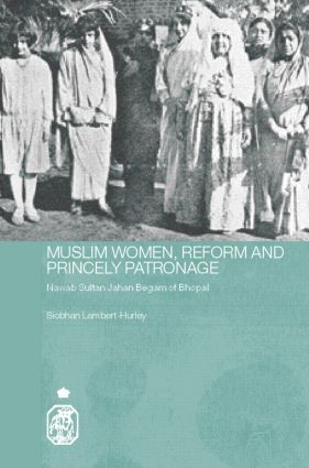 Muslim Women, Reform and Princely Patronage: Nawab Sultan Jahan Begam of Bhopal (Hardback) book cover