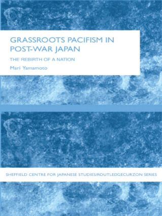 Grassroots Pacifism in Post-War Japan: The Rebirth of a Nation, 1st Edition (Paperback) book cover