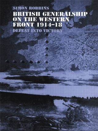 British Generalship on the Western Front 1914–1918: Defeat into Victory (Paperback) book cover