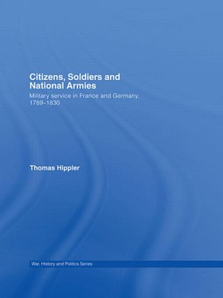 Citizens, Soldiers and National Armies: Military Service in France and Germany, 1789–1830 (Hardback) book cover