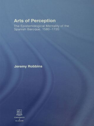 Arts of Perception: The Epistemological Mentality of the Spanish Baroque, 1580-1720 book cover