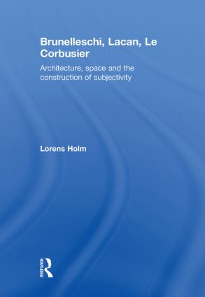 Brunelleschi, Lacan, Le Corbusier: Architecture, Space and the Construction of Subjectivity, 1st Edition (Hardback) book cover