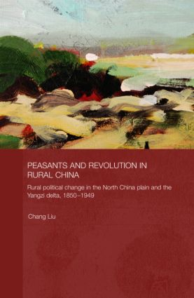 Peasants and Revolution in Rural China: Rural Political Change in the North China Plain and the Yangzi Delta, 1850-1949 book cover