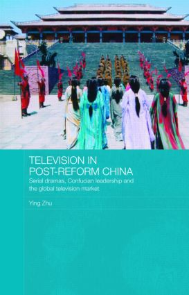Television in Post-Reform China: Serial Dramas, Confucian Leadership and the Global Television Market book cover
