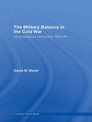 The Military Balance in the Cold War: US Perceptions and Policy, 1976-85 (Hardback) book cover
