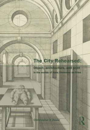 The City Rehearsed: Object, Architecture, and Print in the Worlds of Hans Vredeman de Vries (Hardback) book cover