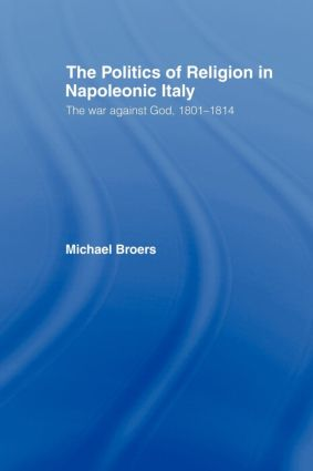 Politics and Religion in Napoleonic Italy: The War Against God, 1801-1814, 1st Edition (Paperback) book cover