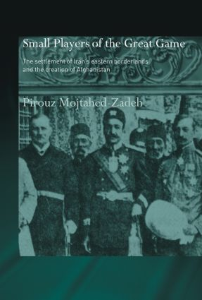 The Small Players of the Great Game: The Settlement of Iran's Eastern Borderlands and the Creation of Afghanistan, 1st Edition (Paperback) book cover