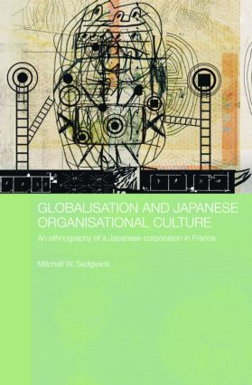 Globalisation and Japanese Organisational Culture: An Ethnography of a Japanese Corporation in France (Hardback) book cover