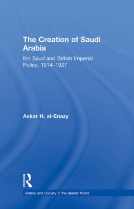 The Creation of Saudi Arabia: Ibn Saud and British Imperial Policy, 1914-1927 (Hardback) book cover