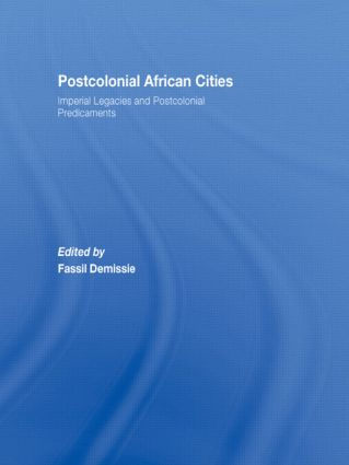 Postcolonial African Cities: Imperial Legacies and Postcolonial Predicament, 1st Edition (Hardback) book cover