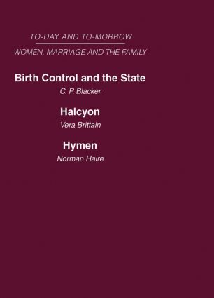 Today and Tomorrow Volume 3 Women, Marriage and the Family: Birth Control and the State Halcyon, or the Future of Monogamy Hymen or the Future of Marriage (Hardback) book cover