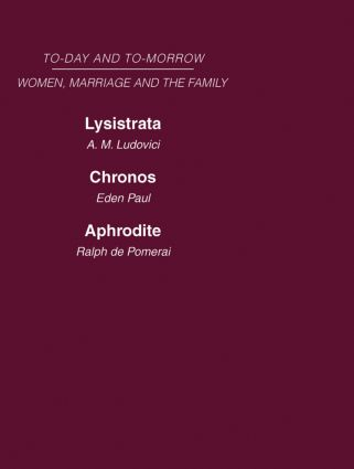 Today & Tomorrow Vol 4 Women, Marriage & the Family: Lysistrata, or Woman's Future and Future Woman Chronos, or the Future of the Family Aphrodite or the Future of Sexual Relationships, 1st Edition (Hardback) book cover