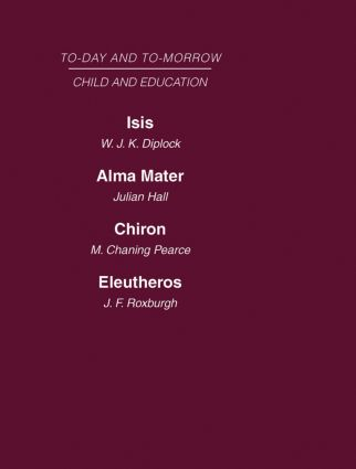 Today and Tomorrow Vol 7 Child & Education: Isis, Or the Future of Oxford Alma Mater, or the Future of Oxford and Cambridge Chiron, or the Education of a Citizen of the World Eleutheros or the Future of Public Schools, 1st Edition (Hardback) book cover