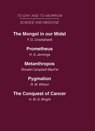 Today and Tomorrow Vol 10 Science & Medicine: The Mongol in Our Midst Prometheus, or Biology and the Advancement of Man Metanthropos or the Body of the Future Pygmalion or the Doctor of the Future The Conquest of Cancer (Hardback) book cover