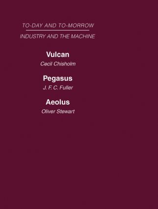 Today and Tomorrow Volume 13 Industry and the Machine: Vulcan or the Future of Labour Pegasus: Problems of Transportation Aeolus, or the Future of the Flying Machine (Hardback) book cover