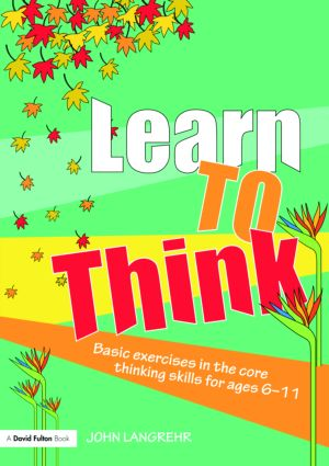 Learn to Think: Basic Exercises in the Core Thinking Skills for Ages 6-11, 1st Edition (Paperback) book cover