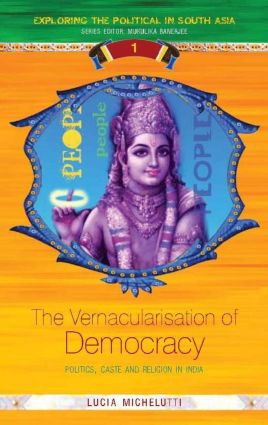 The Vernacularisation of Democracy: Politics, Caste and Religion in India (Hardback) book cover