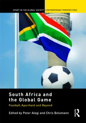 South Africa and the Global Game: Football, Apartheid and Beyond (Hardback) book cover