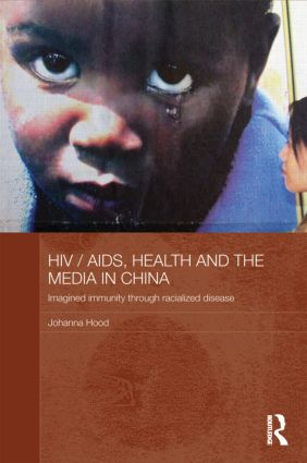 HIV/AIDS, Health and the Media in China: Imagined Immunity Through Racialized Disease (Hardback) book cover