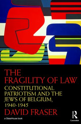 The Fragility of Law: Constitutional Patriotism and the Jews of Belgium, 1940–1945, 1st Edition (Hardback) book cover