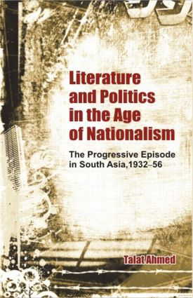 Literature and Politics in the Age of Nationalism: The Progressive Episode in South Asia, 1932-56, 1st Edition (Hardback) book cover