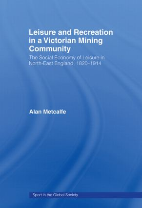 Leisure and Recreation in a Victorian Mining Community: The Social Economy of Leisure in North-East England, 1820-1914 book cover
