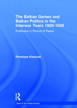 The Balkan Games and Balkan Politics in the Interwar Years 1929 – 1939: Politicians in Pursuit of Peace book cover