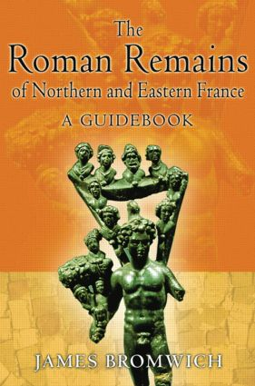 The Roman Remains of Northern and Eastern France: A Guidebook, 1st Edition (e-Book) book cover