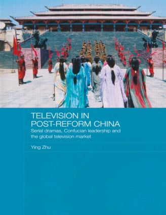 Television in Post-Reform China: Serial Dramas, Confucian Leadership and the Global Television Market (Paperback) book cover